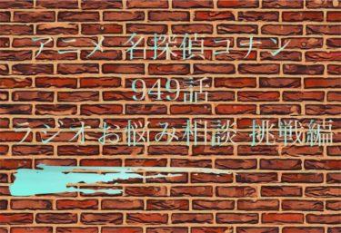 アニメ 名探偵コナン 949話 次週「ラジオお悩み相談 挑戦編」動画 あらすじ ネタバレ 犯人 考察 感想まとめ