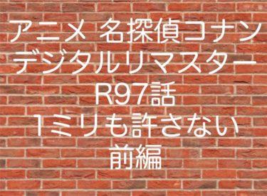 アニメ 名探偵コナン デジタルリマスターR97話 1ミリも許さない 前編 ネタバレ 動画 あらすじ 考察 感想まとめ