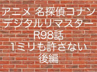 アニメ 名探偵コナン デジタルリマスターR98話 1ミリも許さない 後編 ネタバレ 動画 あらすじ 考察 感想まとめ